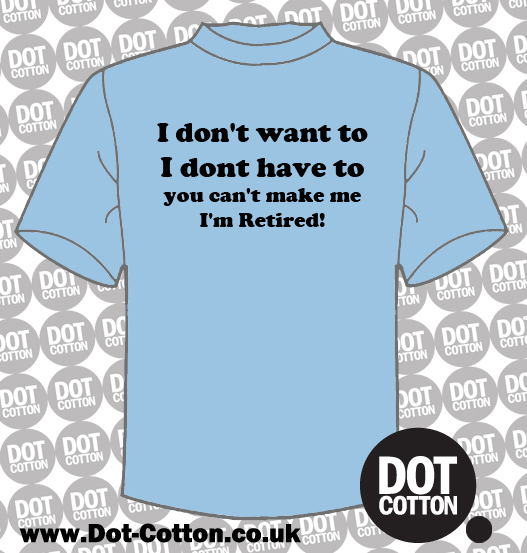 I don't want to I'm retired T-shirt