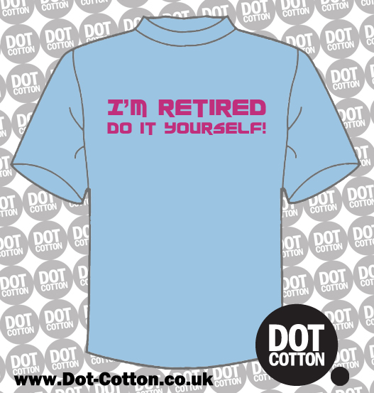 I'm retired Do It Yourself T-shirt