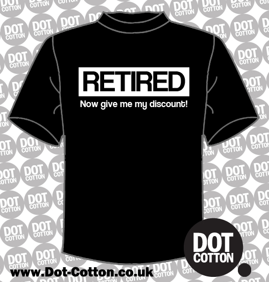 I'm retired now give me my discount T-shirt