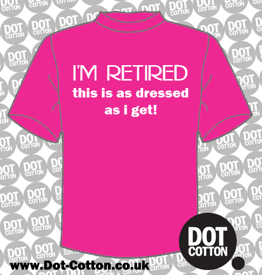 I'm retired this is as dressed as I get T-shirt