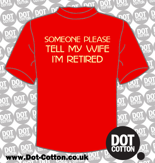 Someone please tell my wife I'm retired T-shirt