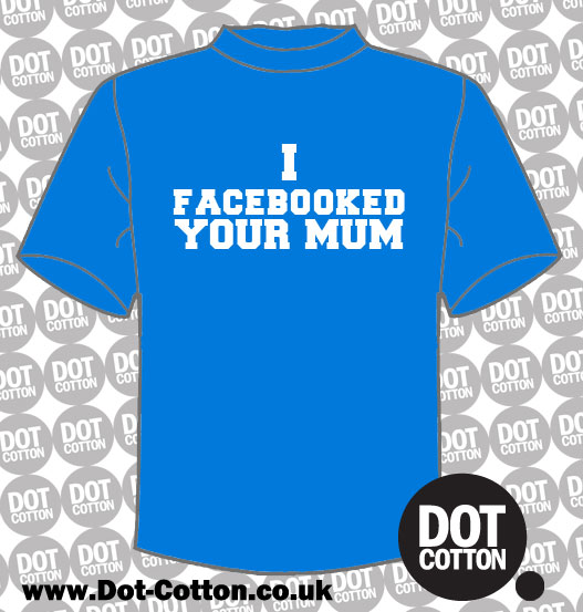 I Facebooked your Mum T-Shirt