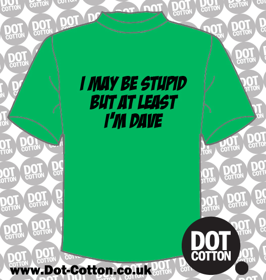 I may be studid but at least I'm Dave T-Shirt