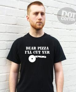 Dear Pizza Ill Cut Yer T-Shirt Design Printed T-Shirt