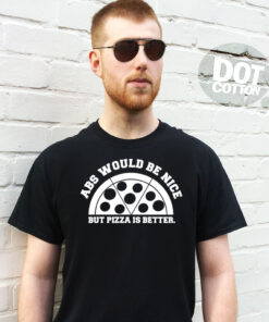 Abs would be nice but Pizza is better T-Shirt