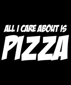 All I care about is Pizza T-Shirt