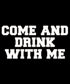 Come and Drink-With Me T-Shirt