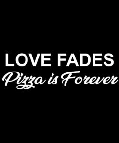 Love Fades Pizza is Forever T-Shirt Design