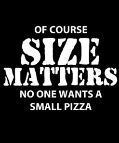Of Course Size Matters No one Want a Small Pizza T-Shirt