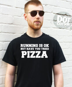 Running is OK but have you tried Pizza T-Shirt