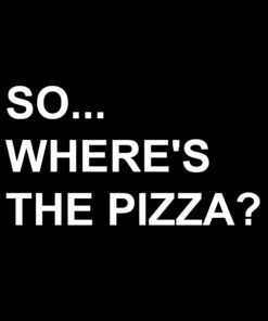 So Where's The Pizza T-Shirt